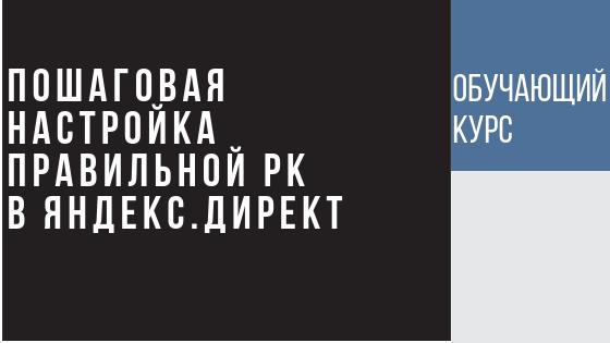 Пошаговая настройка РК в Яндекс Директ